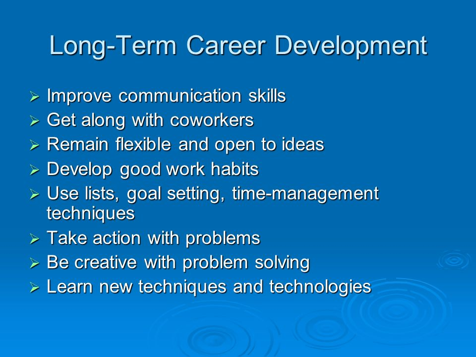 Long-Term Career Development  Improve communication skills  Get along with coworkers  Remain flexible and open to ideas  Develop good work habits  Use lists, goal setting, time-management techniques  Take action with problems  Be creative with problem solving  Learn new techniques and technologies