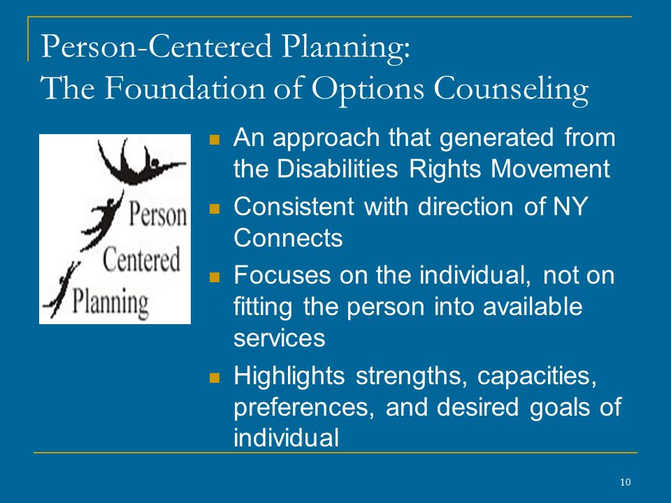 Person-Centered Planning: The Foundation of Options Counseling An approach that generated from the Disabilities Rights Movement Consistent with direction of NY Connects Focuses on the individual, not on fitting the person into available services Highlights strengths, capacities, preferences, and desired goals of individual 10