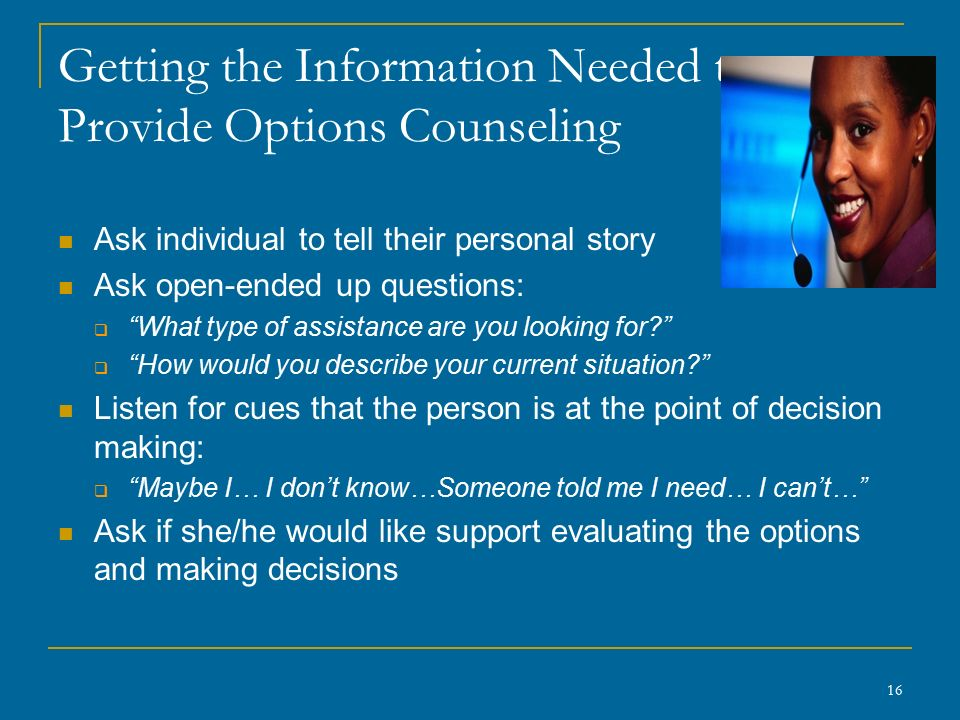 Getting the Information Needed to Provide Options Counseling Ask individual to tell their personal story Ask open-ended up questions:  What type of assistance are you looking for  How would you describe your current situation Listen for cues that the person is at the point of decision making:  Maybe I… I don't know…Someone told me I need… I can't… Ask if she/he would like support evaluating the options and making decisions 16