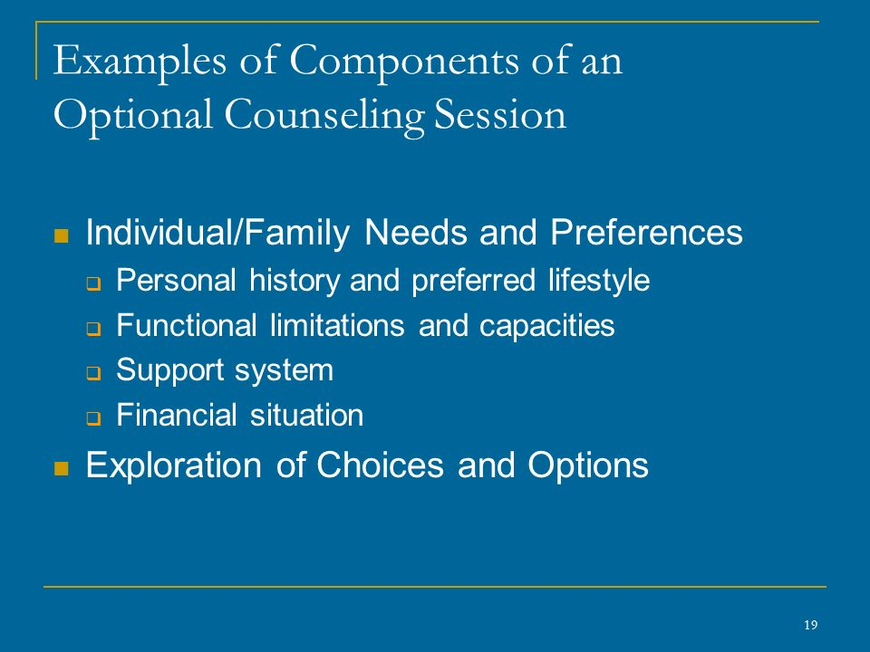 Examples of Components of an Optional Counseling Session Individual/Family Needs and Preferences  Personal history and preferred lifestyle  Functional limitations and capacities  Support system  Financial situation Exploration of Choices and Options 19