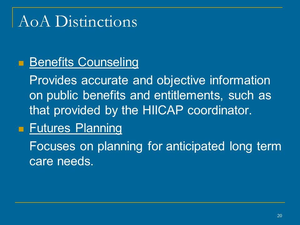 AoA Distinctions Benefits Counseling Provides accurate and objective information on public benefits and entitlements, such as that provided by the HIICAP coordinator.