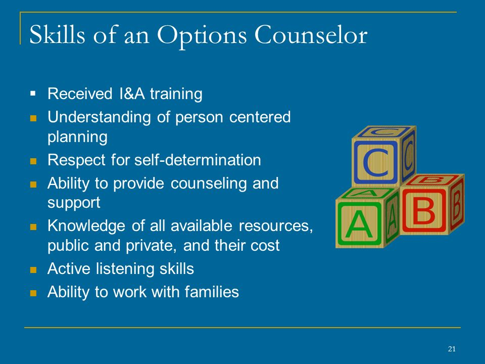 Skills of an Options Counselor  Received I&A training Understanding of person centered planning Respect for self-determination Ability to provide counseling and support Knowledge of all available resources, public and private, and their cost Active listening skills Ability to work with families 21