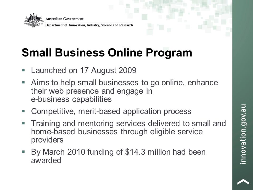 Small Business Online Program  Launched on 17 August 2009  Aims to help small businesses to go online, enhance their web presence and engage in e-business capabilities  Competitive, merit-based application process  Training and mentoring services delivered to small and home-based businesses through eligible service providers  By March 2010 funding of $14.3 million had been awarded