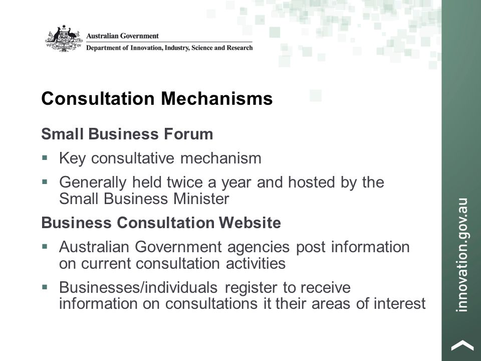 Consultation Mechanisms Small Business Forum  Key consultative mechanism  Generally held twice a year and hosted by the Small Business Minister Business Consultation Website  Australian Government agencies post information on current consultation activities  Businesses/individuals register to receive information on consultations it their areas of interest