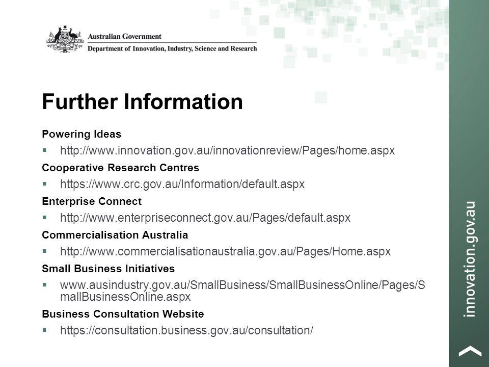 Further Information Powering Ideas    Cooperative Research Centres    Enterprise Connect    Commercialisation Australia    Small Business Initiatives    mallBusinessOnline.aspx Business Consultation Website 