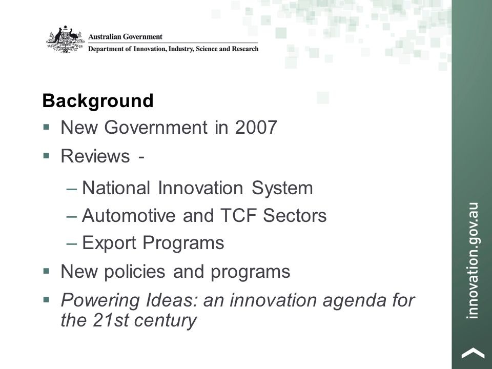 Background  New Government in 2007  Reviews - –National Innovation System –Automotive and TCF Sectors –Export Programs  New policies and programs  Powering Ideas: an innovation agenda for the 21st century
