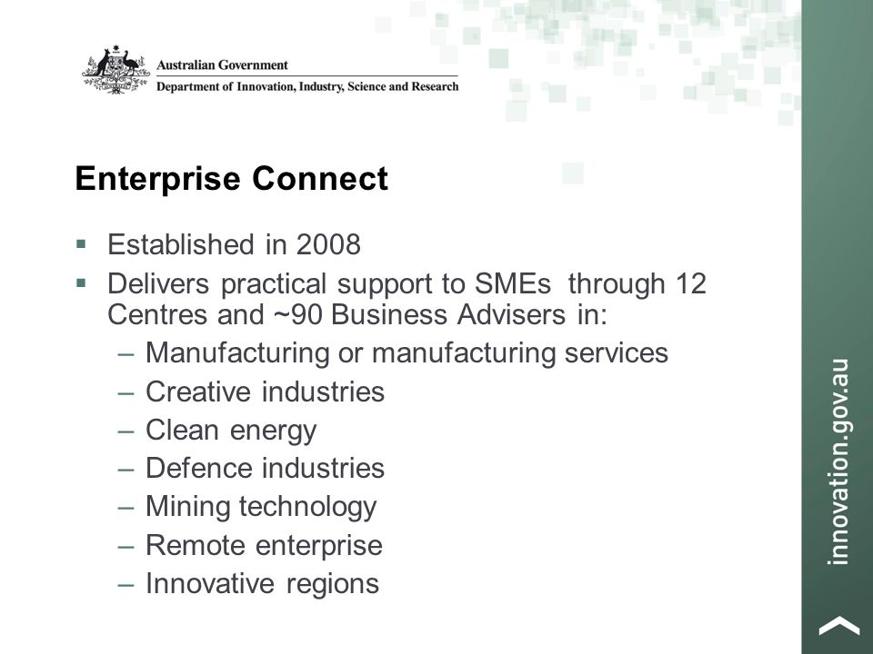 Enterprise Connect  Established in 2008  Delivers practical support to SMEs through 12 Centres and ~90 Business Advisers in: –Manufacturing or manufacturing services –Creative industries –Clean energy –Defence industries –Mining technology –Remote enterprise –Innovative regions