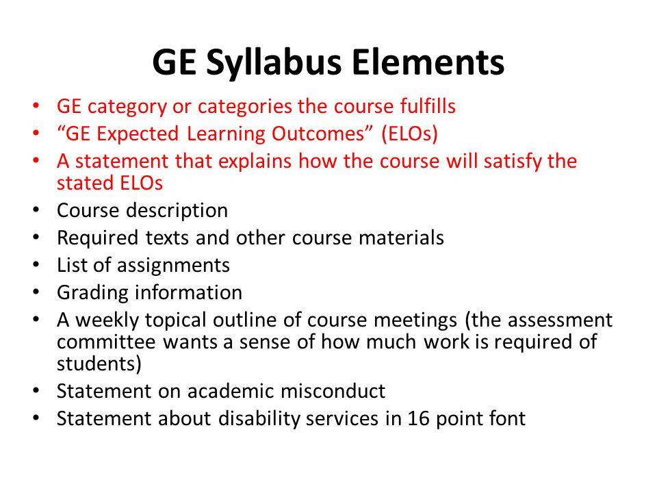 GE Syllabus Elements GE category or categories the course fulfills GE Expected Learning Outcomes (ELOs) A statement that explains how the course will satisfy the stated ELOs Course description Required texts and other course materials List of assignments Grading information A weekly topical outline of course meetings (the assessment committee wants a sense of how much work is required of students) Statement on academic misconduct Statement about disability services in 16 point font