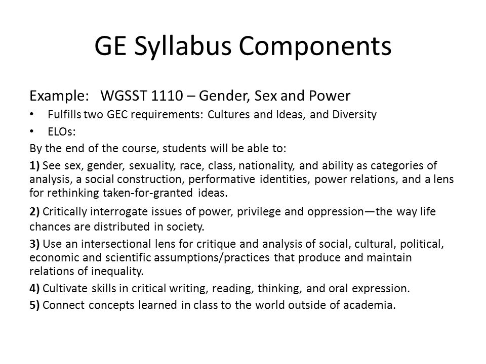GE Syllabus Components Example: WGSST 1110 – Gender, Sex and Power Fulfills two GEC requirements: Cultures and Ideas, and Diversity ELOs: By the end of the course, students will be able to: 1) See sex, gender, sexuality, race, class, nationality, and ability as categories of analysis, a social construction, performative identities, power relations, and a lens for rethinking taken-for-granted ideas.