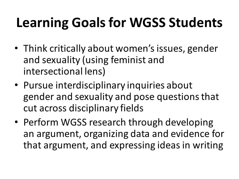 Learning Goals for WGSS Students Think critically about women's issues, gender and sexuality (using feminist and intersectional lens) Pursue interdisciplinary inquiries about gender and sexuality and pose questions that cut across disciplinary fields Perform WGSS research through developing an argument, organizing data and evidence for that argument, and expressing ideas in writing