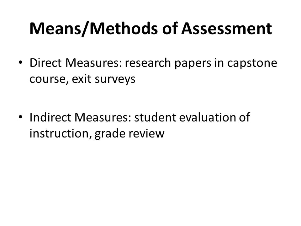 Means/Methods of Assessment Direct Measures: research papers in capstone course, exit surveys Indirect Measures: student evaluation of instruction, grade review