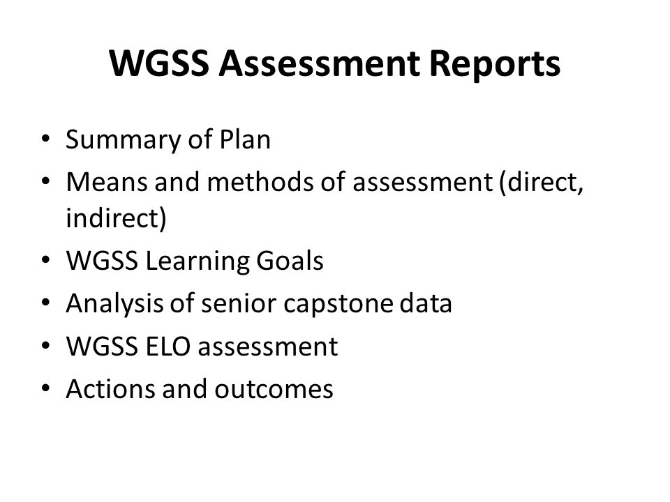 WGSS Assessment Reports Summary of Plan Means and methods of assessment (direct, indirect) WGSS Learning Goals Analysis of senior capstone data WGSS ELO assessment Actions and outcomes