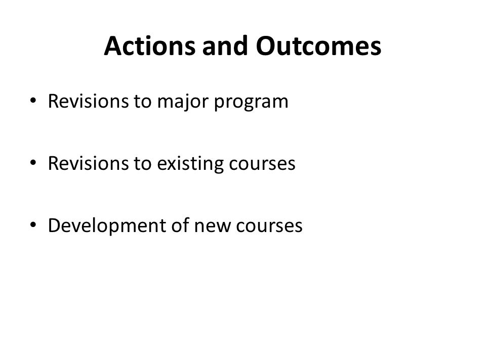 Actions and Outcomes Revisions to major program Revisions to existing courses Development of new courses