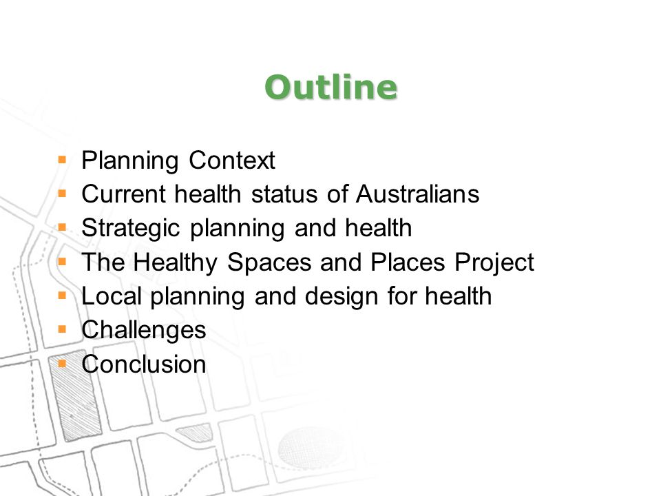 Outline  Planning Context  Current health status of Australians  Strategic planning and health  The Healthy Spaces and Places Project  Local planning and design for health  Challenges  Conclusion