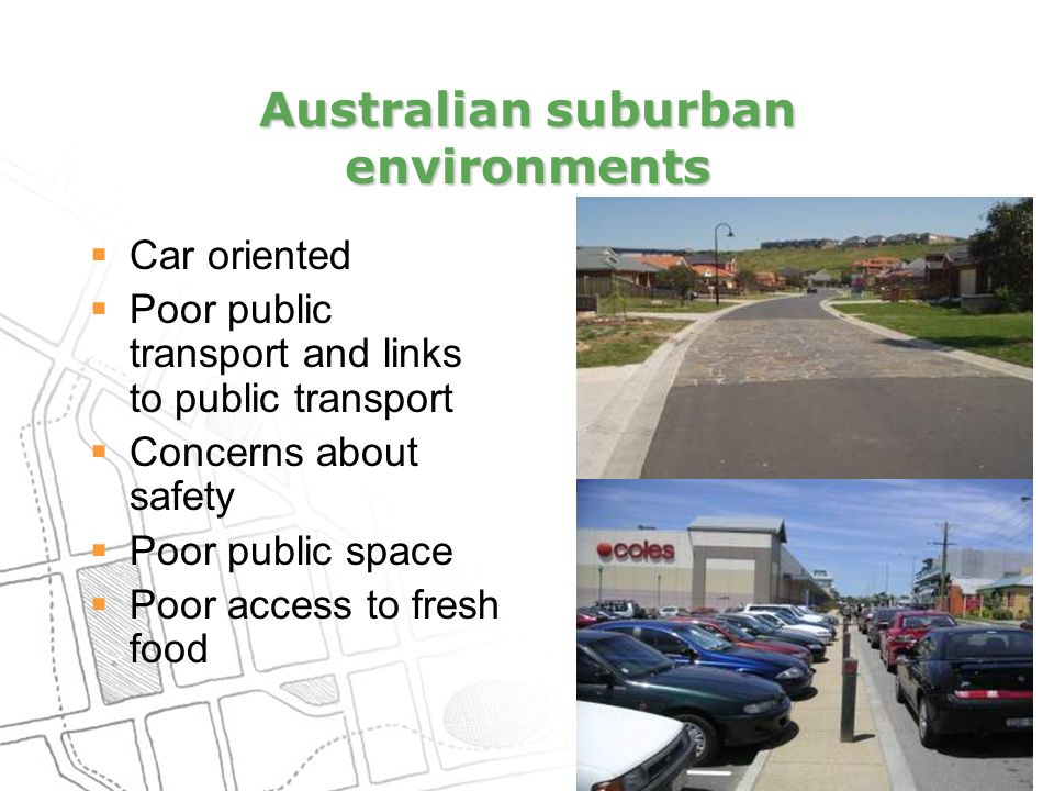 Australian suburban environments  Car oriented  Poor public transport and links to public transport  Concerns about safety  Poor public space  Poor access to fresh food