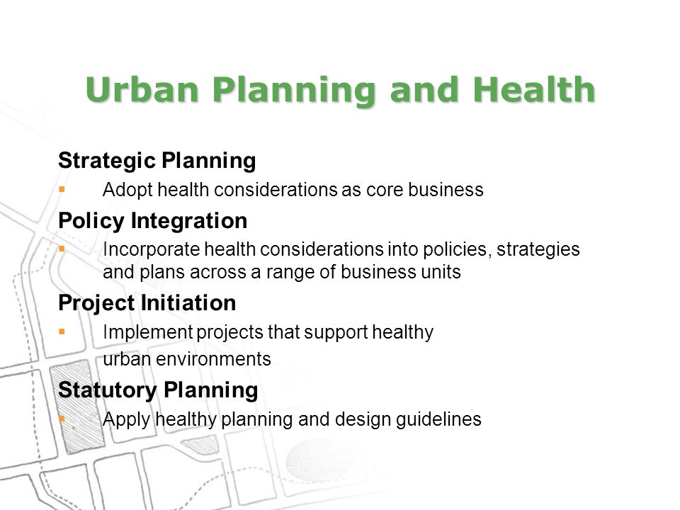 Urban Planning and Health Strategic Planning  Adopt health considerations as core business Policy Integration  Incorporate health considerations into policies, strategies and plans across a range of business units Project Initiation  Implement projects that support healthy urban environments Statutory Planning  Apply healthy planning and design guidelines