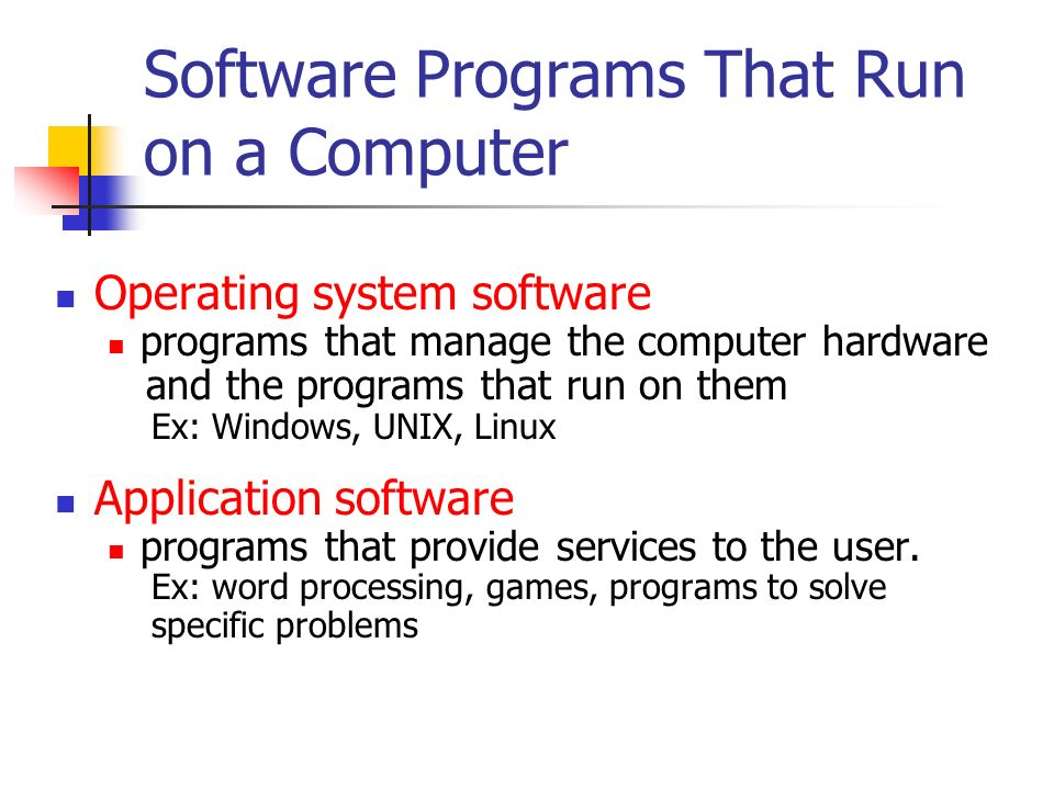 Software Programs That Run on a Computer Operating system software programs that manage the computer hardware and the programs that run on them Ex: Windows, UNIX, Linux Application software programs that provide services to the user.
