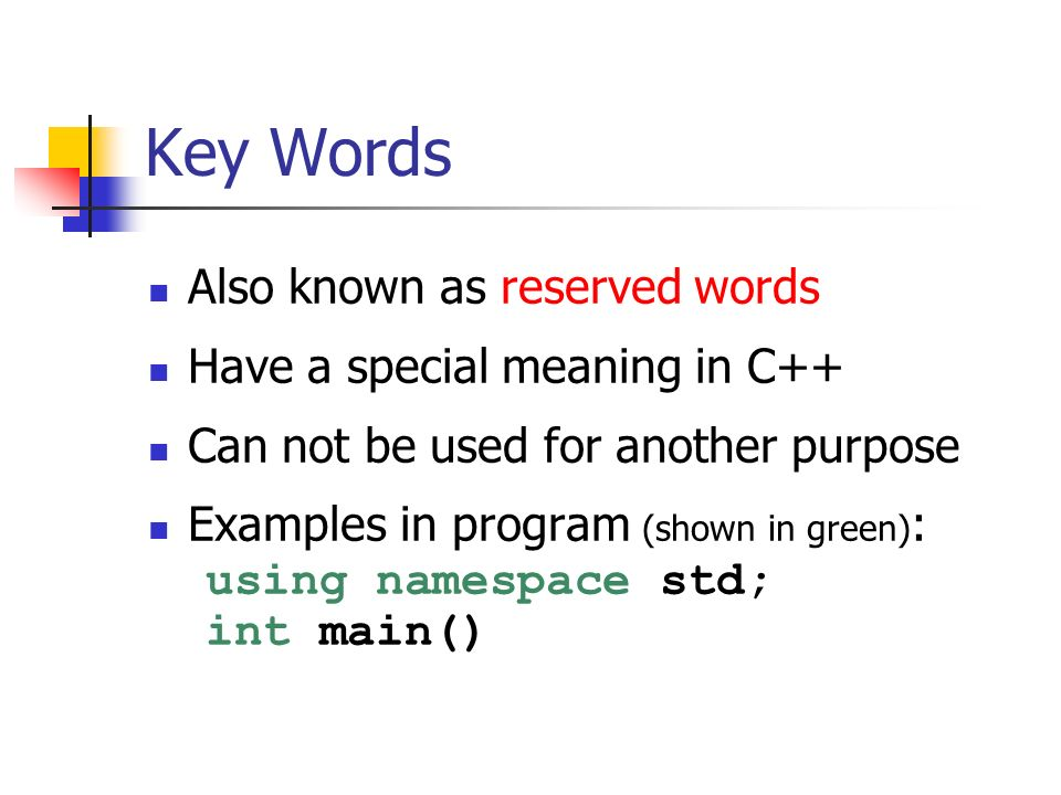 Key Words Also known as reserved words Have a special meaning in C++ Can not be used for another purpose Examples in program (shown in green) : using namespace std; int main()