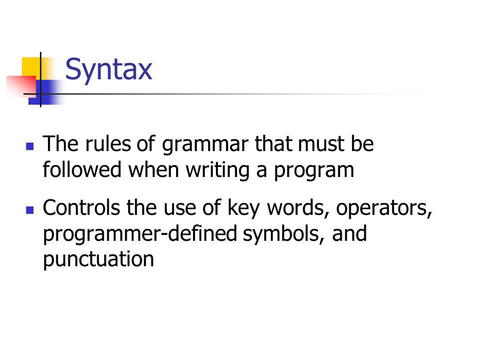 Syntax The rules of grammar that must be followed when writing a program Controls the use of key words, operators, programmer-defined symbols, and punctuation
