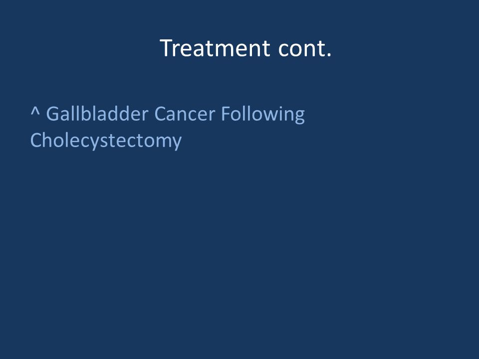 Treatment cont. ^ Gallbladder Cancer Following Cholecystectomy