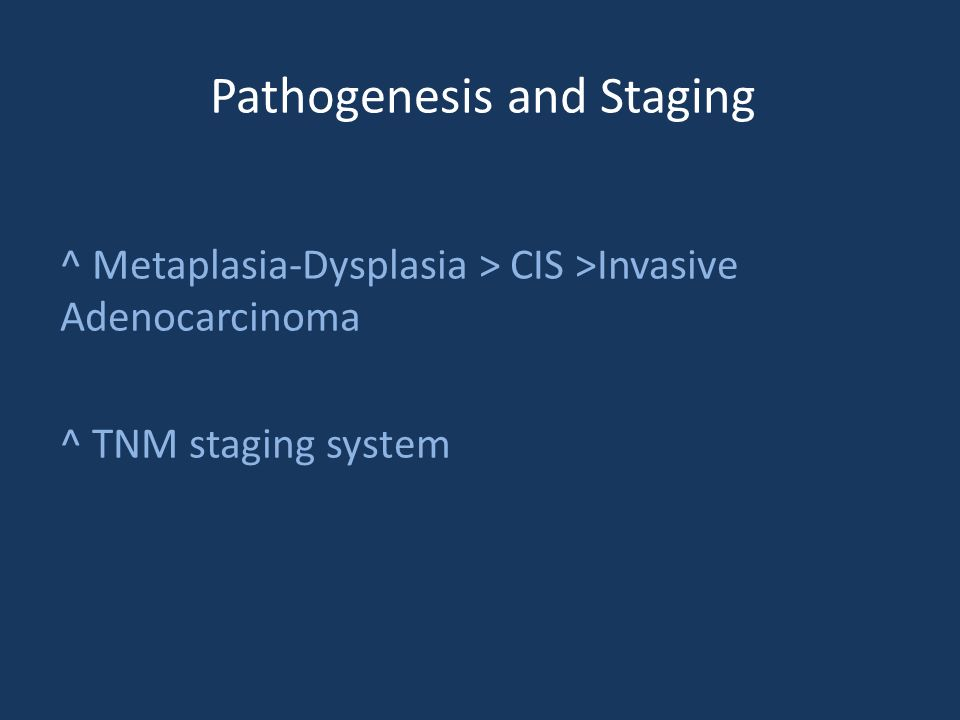 Pathogenesis and Staging ^ Metaplasia-Dysplasia > CIS >Invasive Adenocarcinoma ^ TNM staging system