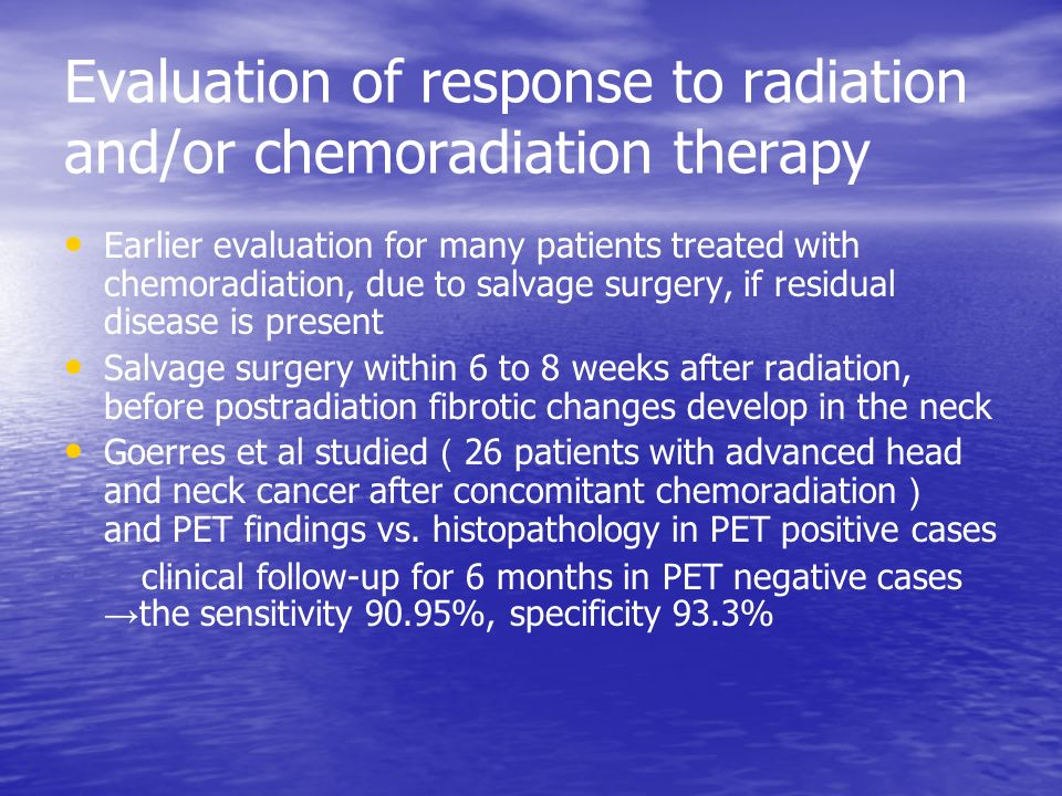 Evaluation of response to radiation and/or chemoradiation therapy Earlier evaluation for many patients treated with chemoradiation, due to salvage surgery, if residual disease is present Salvage surgery within 6 to 8 weeks after radiation, before postradiation fibrotic changes develop in the neck Goerres et al studied ( 26 patients with advanced head and neck cancer after concomitant chemoradiation ) and PET findings vs.