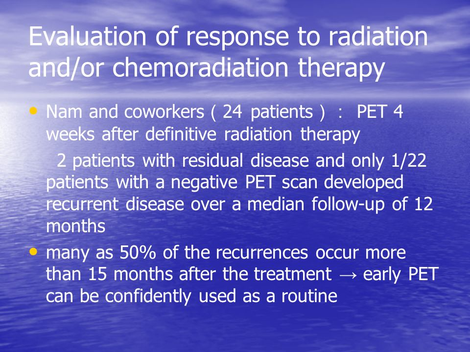 Evaluation of response to radiation and/or chemoradiation therapy Nam and coworkers ( 24 patients ): PET 4 weeks after definitive radiation therapy 2 patients with residual disease and only 1/22 patients with a negative PET scan developed recurrent disease over a median follow-up of 12 months many as 50% of the recurrences occur more than 15 months after the treatment → early PET can be confidently used as a routine