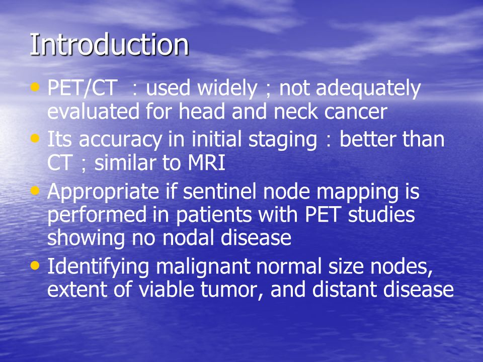 Introduction PET/CT : used widely ; not adequately evaluated for head and neck cancer Its accuracy in initial staging : better than CT ; similar to MRI Appropriate if sentinel node mapping is performed in patients with PET studies showing no nodal disease Identifying malignant normal size nodes, extent of viable tumor, and distant disease