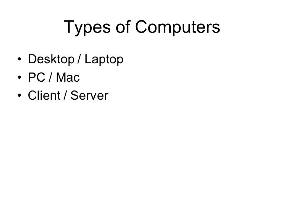 Types of Computers Desktop / Laptop PC / Mac Client / Server