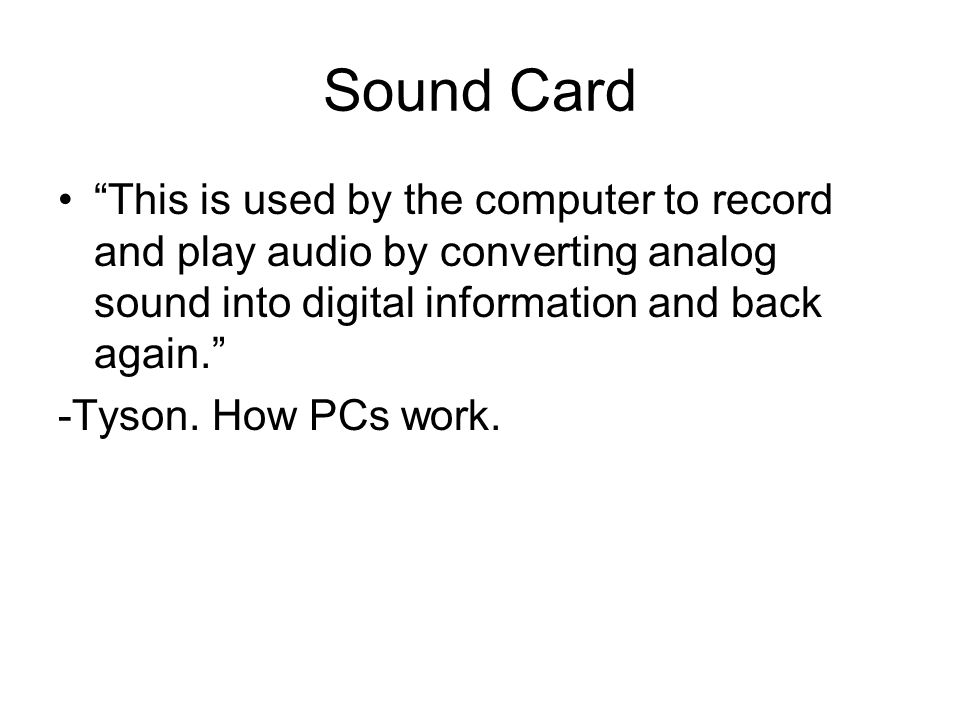 Sound Card This is used by the computer to record and play audio by converting analog sound into digital information and back again. -Tyson.