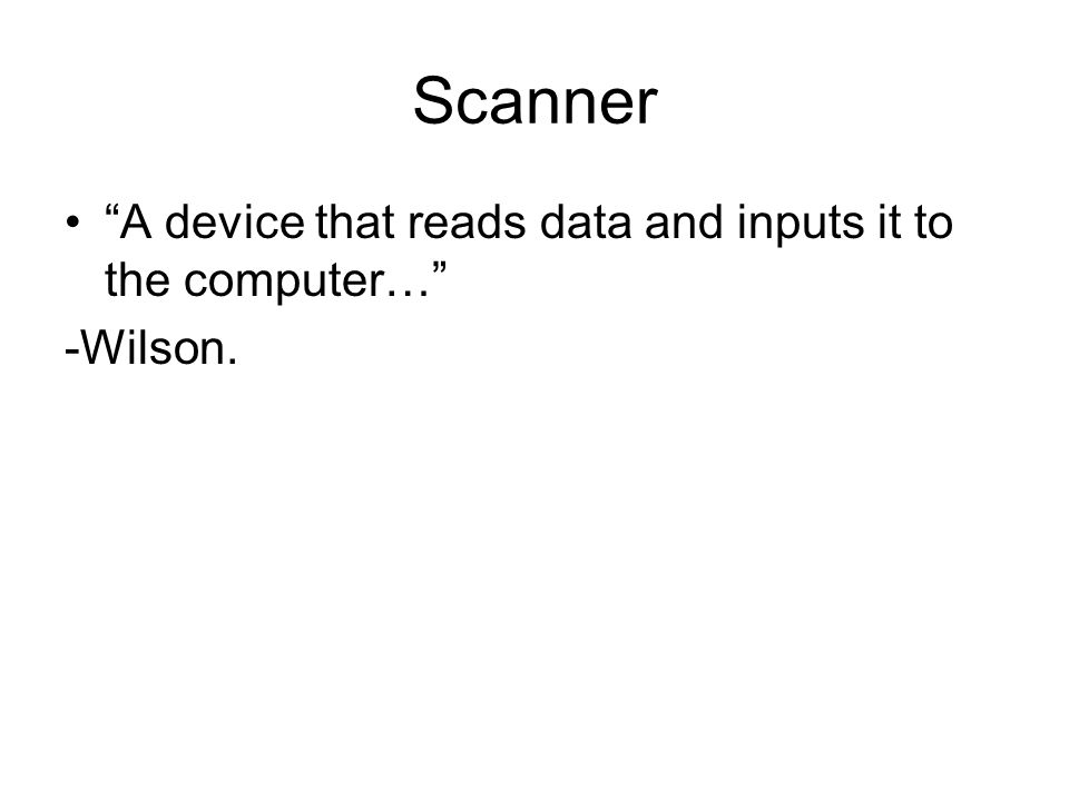 Scanner A device that reads data and inputs it to the computer… -Wilson.
