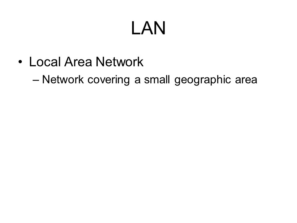 LAN Local Area Network –Network covering a small geographic area