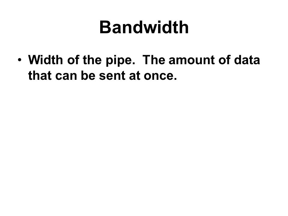 Bandwidth Width of the pipe. The amount of data that can be sent at once.