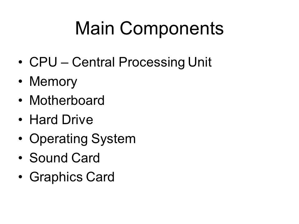 Main Components CPU – Central Processing Unit Memory Motherboard Hard Drive Operating System Sound Card Graphics Card