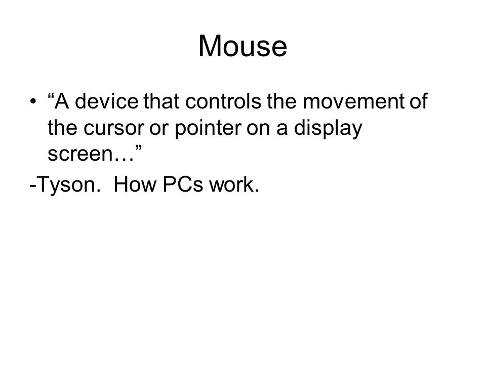 Mouse A device that controls the movement of the cursor or pointer on a display screen… -Tyson.