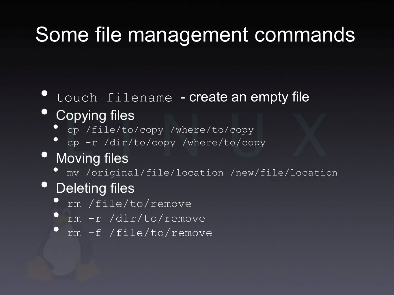 Some file management commands touch filename - create an empty file Copying files cp /file/to/copy /where/to/copy cp -r /dir/to/copy /where/to/copy Moving files mv /original/file/location /new/file/location Deleting files rm /file/to/remove rm -r /dir/to/remove rm -f /file/to/remove