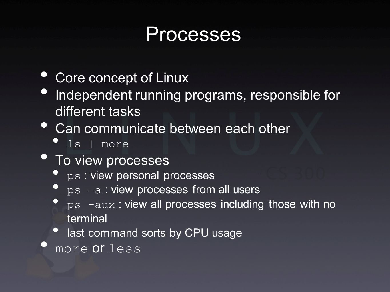Processes Core concept of Linux Independent running programs, responsible for different tasks Can communicate between each other ls | more To view processes ps : view personal processes ps -a : view processes from all users ps -aux : view all processes including those with no terminal last command sorts by CPU usage more or less