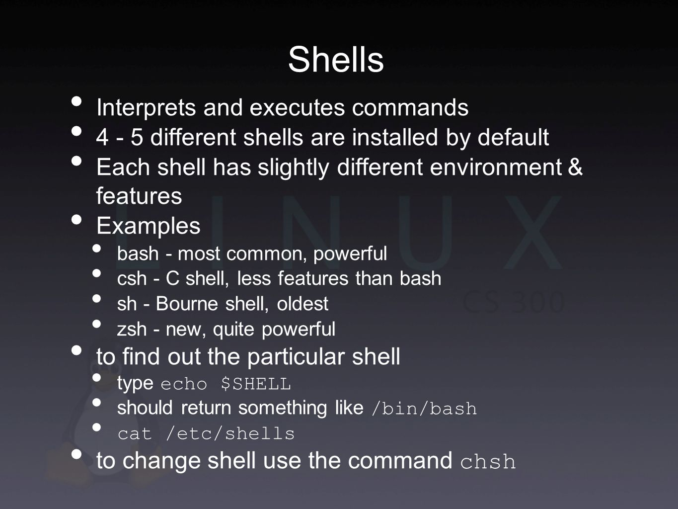 Shells Interprets and executes commands different shells are installed by default Each shell has slightly different environment & features Examples bash - most common, powerful csh - C shell, less features than bash sh - Bourne shell, oldest zsh - new, quite powerful to find out the particular shell type echo $SHELL should return something like /bin/bash cat /etc/shells to change shell use the command chsh