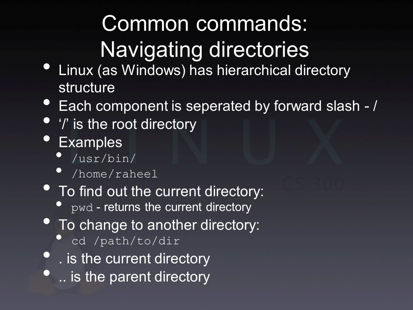 Common commands: Navigating directories Linux (as Windows) has hierarchical directory structure Each component is seperated by forward slash - / '/' is the root directory Examples /usr/bin/ /home/raheel To find out the current directory: pwd - returns the current directory To change to another directory: cd /path/to/dir.
