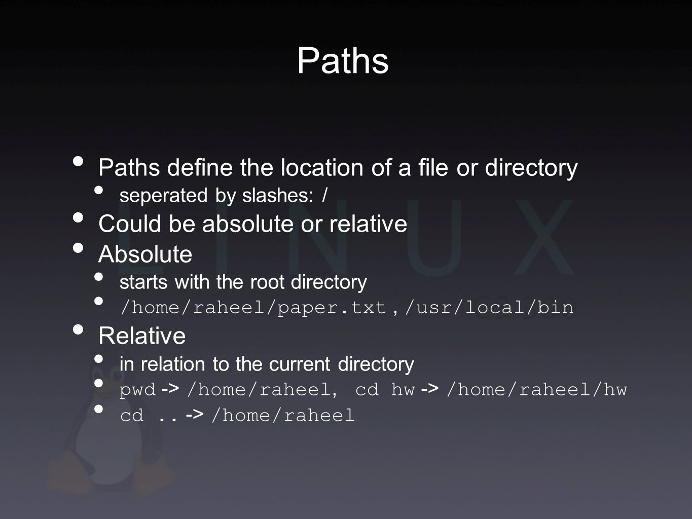 Paths define the location of a file or directory seperated by slashes: / Could be absolute or relative Absolute starts with the root directory /home/raheel/paper.txt, /usr/local/bin Relative in relation to the current directory pwd -> /home/raheel, cd hw -> /home/raheel/hw cd..