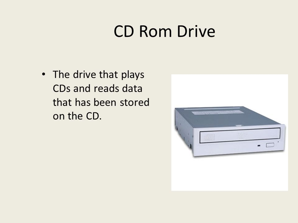 CD Rom Drive The drive that plays CDs and reads data that has been stored on the CD.