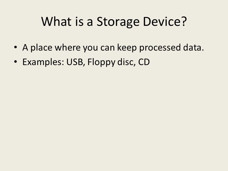 What is a Storage Device A place where you can keep processed data. Examples: USB, Floppy disc, CD