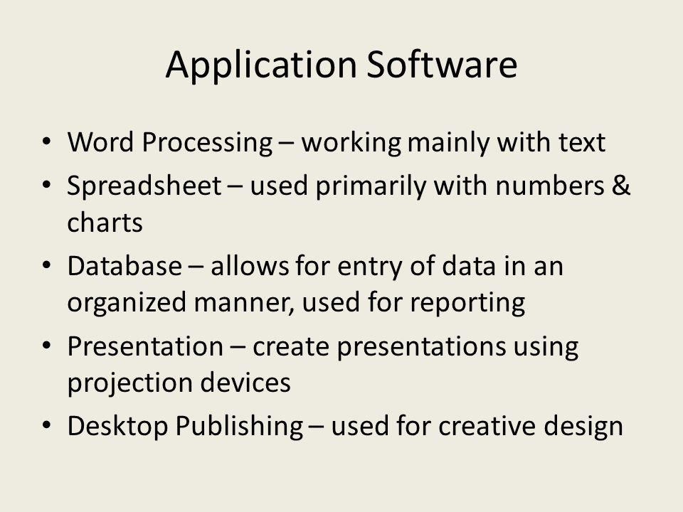 Application Software Word Processing – working mainly with text Spreadsheet – used primarily with numbers & charts Database – allows for entry of data in an organized manner, used for reporting Presentation – create presentations using projection devices Desktop Publishing – used for creative design