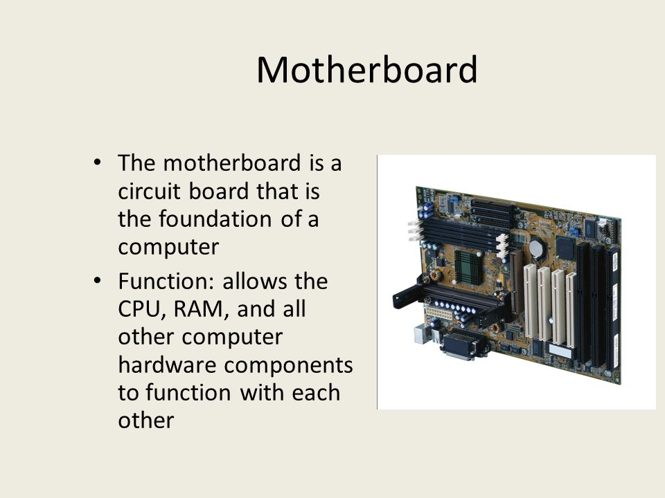 Motherboard The motherboard is a circuit board that is the foundation of a computer Function: allows the CPU, RAM, and all other computer hardware components to function with each other