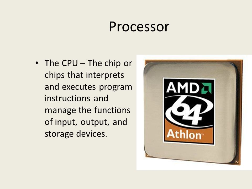 Processor The CPU – The chip or chips that interprets and executes program instructions and manage the functions of input, output, and storage devices.