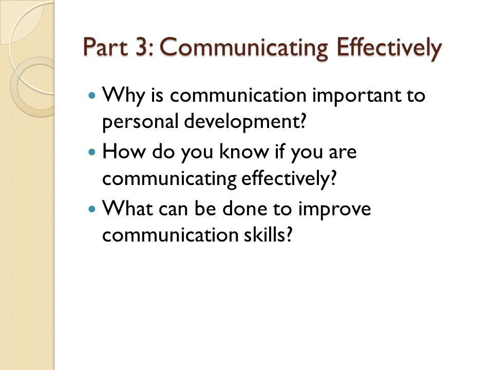 Part 3: Communicating Effectively Why is communication important to personal development.