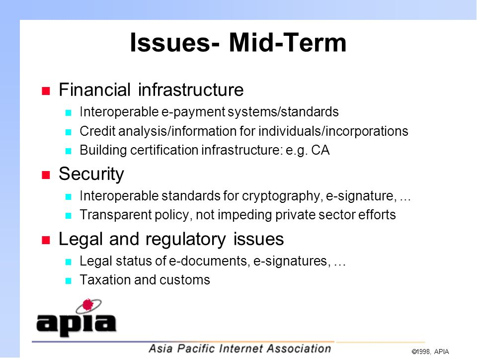  1998, APIA Issues- Mid-Term n Financial infrastructure n Interoperable e-payment systems/standards n Credit analysis/information for individuals/incorporations n Building certification infrastructure: e.g.