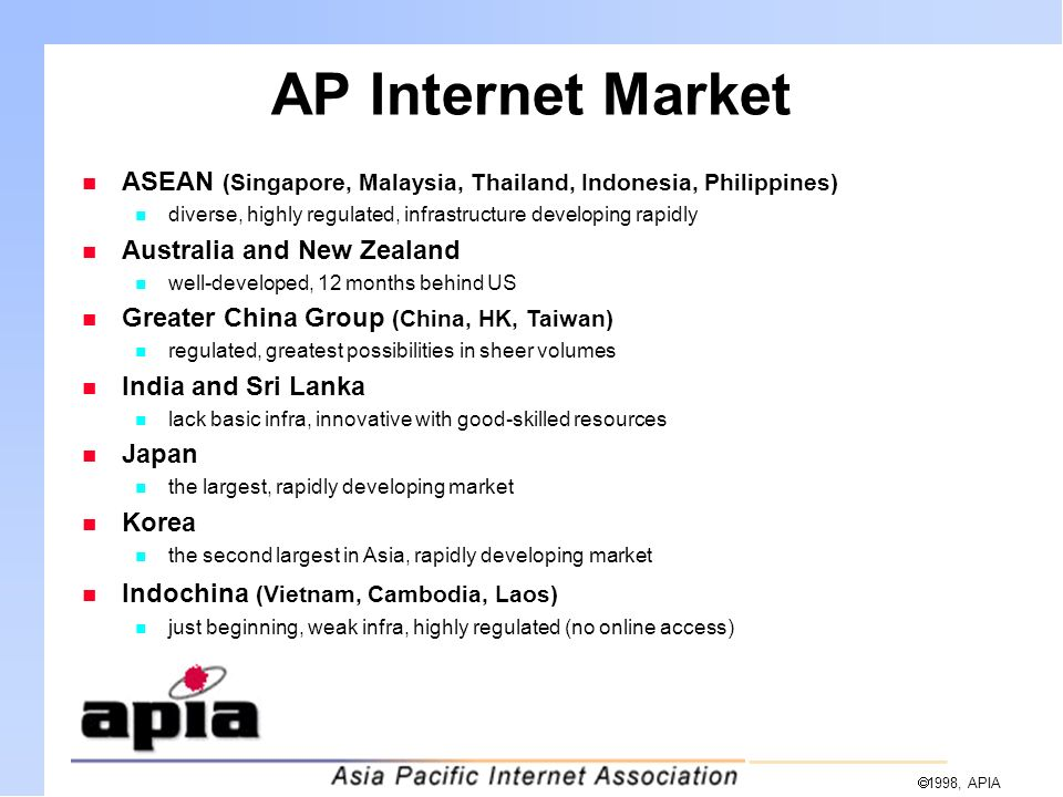  1998, APIA AP Internet Market n ASEAN (Singapore, Malaysia, Thailand, Indonesia, Philippines) n diverse, highly regulated, infrastructure developing rapidly n Australia and New Zealand n well-developed, 12 months behind US n Greater China Group (China, HK, Taiwan) n regulated, greatest possibilities in sheer volumes n India and Sri Lanka n lack basic infra, innovative with good-skilled resources n Japan n the largest, rapidly developing market n Korea n the second largest in Asia, rapidly developing market n Indochina (Vietnam, Cambodia, Laos) n just beginning, weak infra, highly regulated (no online access)