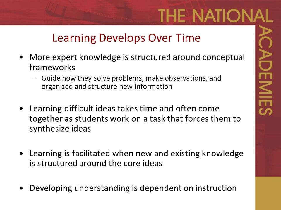 Learning Develops Over Time More expert knowledge is structured around conceptual frameworks –Guide how they solve problems, make observations, and organized and structure new information Learning difficult ideas takes time and often come together as students work on a task that forces them to synthesize ideas Learning is facilitated when new and existing knowledge is structured around the core ideas Developing understanding is dependent on instruction