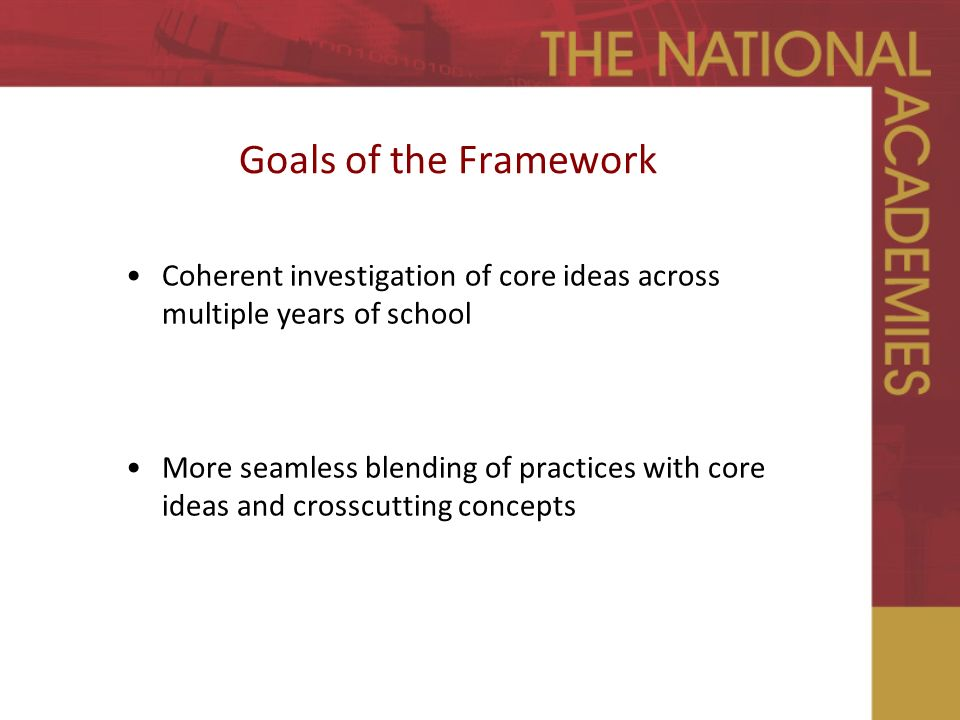 Goals of the Framework Coherent investigation of core ideas across multiple years of school More seamless blending of practices with core ideas and crosscutting concepts